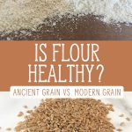 "Two images, one of Einkorn wheat berries, the other of two kinds of flour ground on a table top. Text overlay says, ""Is Flour Healthy? Ancient Grain Vs. Modern Grain""."